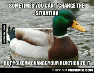 My grandfather told me this before he passed.omg-humor.tumblr.com: SOMETIMES YOU CANTCHANGE THE  SITUATION  BUT YOU CAN CHANGE YOUR REACTION TOIT  CHECK OUT MEMEPIX.COM  MEMEPIX.COM My grandfather told me this before he passed.omg-humor.tumblr.com