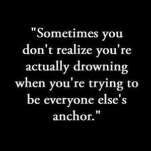 """Anchor: """"Sometimes you  don't realize you're  actually drowning  when you're trying to  be everyone else's  anchor."""""""