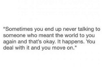 """deal with it: """"Sometimes you end up never talking to  someone who meant the world to you  again and that's okay. It happens. You  deal with it and you move on."""""""
