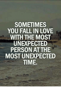 fall in love: SOMETIMES  YOU FALL IN LOVE  WITH THE MOST  UNEXPECTED  PERSON AT THE  MOST UNE PECTED  TIME.