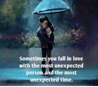 fall in love: Sometimes you fall in love  with the most unexpected  person and the most  unexpected time.