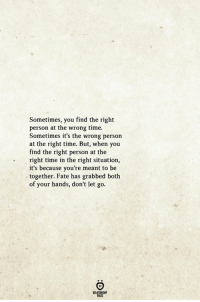 Time, Fate, and You: Sometimes, you find the right  person at the wrong time.  Sometimes it's the wrong person  at the right time. But, when you  find the right person at the  right time in the right situation,  it's because you're meant to be  together. Fate has grabbed both  of your hands, don't let go  . T