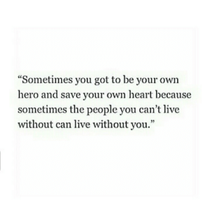 """Heart, Live, and Got: """"Sometimes you got to be your own  hero and save your own heart because  sometimes the people you can't live  without can live without you.'""""  9"""