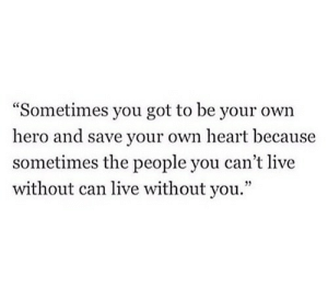 "Heart, Live, and Got: ""Sometimes you got to be your own  hero and save your own heart because  sometimes the people you can't live  without can live without you."""