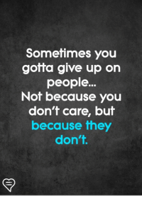 i give up: Sometimes you  gotta give up on  people..  Not because you  don't care, but  because they  don't