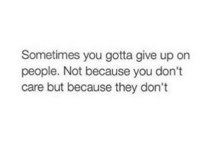 you dont care: Sometimes you gotta give up on  people. Not because you don't  care but because they don't