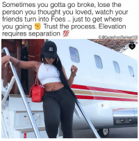 Friends, Memes, and Quotes: Sometimes you gotta go broke, lose the  person you thought you loved, watch your  friends turn into Foes .. just to get where  you going Trust the process. Elevation  requires separation  700  G @Quotes FromTheHeart100  dl BigOleFacts 💯💯💯🙌🏽 Follow @prettybossytees @badbitchproblemz