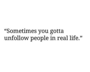 "unfollow: ""Sometimes you gotta  unfollow people in real life.""  03"