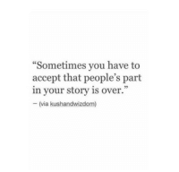 "Via, Accept, and You: ""Sometimes you have to  accept that people's part  in your story is over.""  - (via kushandwizdom)"