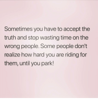 Time, Girl Memes, and Truth: Sometimes you have to accept the  truth and stop wasting time on the  wrong people. Some people don't  realize how hard you are riding for  them, until you park! Ya'll should follow my sister from another mister @hilarioushumanitarian