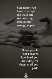 Time, Truth, and How: Sometimes you  have to accept  the truth and  stop wasting  time on the  wrong people.  Some people  don't realize  how hard you  are riding for  them, until you  park.
