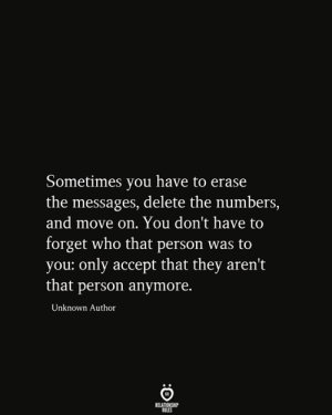 Sometimes You Have To: Sometimes you have to erase  the messages, delete the numbers,  and move on. You don't have to  forget who that person was to  you: only accept that they aren't  |that person anymore.  Unknown Author  RELATIONSHIP  RULES