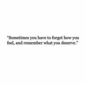 """Sometimes You Have To: """"Sometimes you have to forget how you  feel, and remember what you deserve."""""""