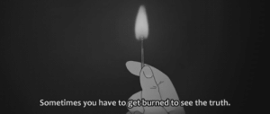 https://iglovequotes.net/: Sometimes you have to get burned to see the truth. https://iglovequotes.net/