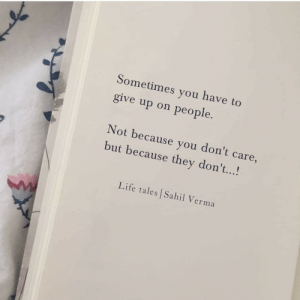 tales: Sometimes you have to  give up on people.  Not because you don't care,  but because they don't...!  Life tales Sahil Verma