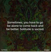 Being Alone, Memes, and Buddha: Sometimes, you have to go  be alone to come back and  be better. Solitude is sacred  0  Spirił Science  ARCHANN NET ❤️❤️. Art by @archannair . . . . . . . buddha mindfulness empowerment spiritualawakening consciousness higherself selfdevelopment universe zen lawofattraction successmindset meditation spiritual enlightenment loveyourself focus awakening foodforthought quotestoliveby relationshipgoals mindset goodvibesonly amen quotesaboutlife spiritualdevelopment selflove pray ascension