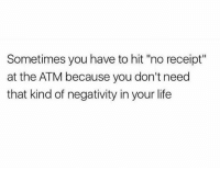 "Life, Receipt, and Girl Memes: Sometimes you have to hit ""no receipt""  at the ATM because you don't need  that kind of negativity in your life Ignorance is bliss"