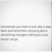 take a step back: Sometimes you have to just take a step  back and remember stressing about  something changes nothing but your  mood. Let go