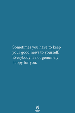 Sometimes You Have To: Sometimes you have to keep  your good news to yourself.  Everybody is not genuinely  happy for you.