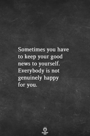 Sometimes You Have To: Sometimes you have  to keep your good  news to yourself  Everybody is not  genuinely happy  for you.  RELATIONSHIP  RLES
