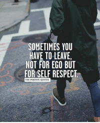 ❤: SOMETIMES YOU  HAVE TO LEAVE,  NOT FOR EGO BUT  FOR SELF RESPECT  THE POSITIVE QUOTES ❤