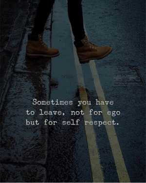 Respect, Ego, and You: Sometimes you have  to leave, not for ego  but for self respect.