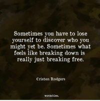 Lose Yourself, Discover, and Free: Sometimes you have to lose  yourself to discover who you  might yet be. Sometimes what  feels like breaking down is  really just breaking free.  Cristen Rodgers  wordables.