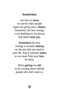 Life, Love, and Regret: Sometimes  you have to move  on and let other people  regret not giving you a chance.  Sometimes the best revenge  is not dwelling on the person  that didn't want you.  Sometimes the best  revenge is actually waiting  on the one that you need in  your life. And if someone wants  to run away from your love,  let them.  We're getting too old  to be running down behind  people who don't want us.