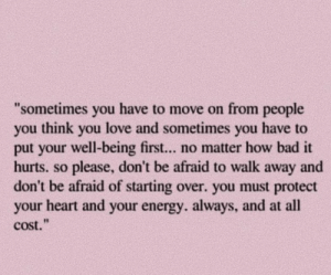 "Bad, Energy, and Love: ""sometimes you have to move on from people  you think you love and sometimes you have to  put your well-being first... no matter how bad it  hurts. so please, don't be afraid to walk away and  don't be afraid of starting over. you must protect  your heart and your energy. always, and at all  cost."""
