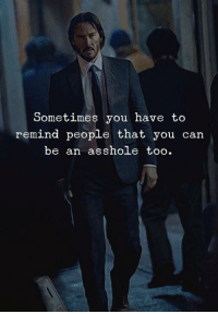Be An Asshole: Sometimes you have to  remind people that you can  be an asshole too.