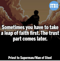Batman, Memes, and Superman: Sometimes you have to take  a leap of faith first.The trust  part comes later.  Priest to Superman/Man of Steel ▲Quotes▲ - Wise words!- My other IG accounts @factsofflash @yourpoketrivia @webslingerfacts ⠀⠀⠀⠀⠀⠀⠀⠀⠀⠀⠀⠀⠀⠀⠀⠀⠀⠀⠀⠀⠀⠀⠀⠀⠀⠀⠀⠀⠀⠀⠀⠀⠀⠀⠀⠀ ⠀⠀--------------------- batmanvssuperman deadpool batman superman wonderwoman deadpool spiderman hulk thor ironman marvel captainmarvel theflash deadpoolcorps captainamerica blackpanther justiceleague loki blackpanther greenlantern zoom blacklantern batmanvsuperman eobardthawne tonystark redlanterns hunterzolomon like4like inertia