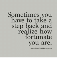 Sometimes you have to take a step back and realize how fortunate you are. LiveLifeHappy.com: Sometimes you  have to take a  step back and  realize how  fortunate  you are.  www.LiveLifeHappy.com Sometimes you have to take a step back and realize how fortunate you are. LiveLifeHappy.com