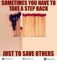 take a step back: SOMETIMES YOU HAVE TO  TAKE A STEP BACK  JUST TO SAVE OTHERS  @sarcastic us  If @Sarcastic Us  @Sarcasmlol