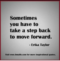 take a step back: Sometimes  you have to  take a step back  to move forward.  Erika Taylor  Visit www.bmabh.com for more inspirational quotes.