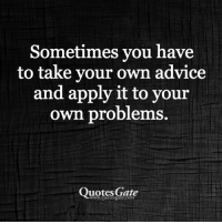 Take Your Own Advice: Sometimes you have  to take your own advice  and apply it to your  own problems  Quotes Gate  www.quotesgate.com