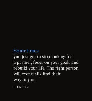 Right Person: Sometimes  you just got to stop looking for  a partner, focus on your goals and  rebuild your life. The right person  will eventually find their  way to you.  - Robert Tew