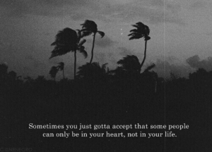 Acceptability: Sometimes you just gotta accept that some people  can only be in your heart, not in your life