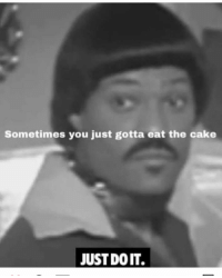 👀😳😩😭😂 petty: Sometimes you just gotta eat the cake  JUST DO IT. 👀😳😩😭😂 petty