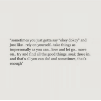 "Love, Good, and All The: ""sometimes you just gotta say ""okey dokey"" and  just like.. rely on yourself. take things as  impersonally as you can love and let go.. move  on.. try and find all the good things, soak those in.  and that's all you can do! and sometimes, that's  enough  93"