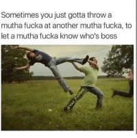 Funny, True, and Another: Sometimes you just gotta throw a  mutha fucka at another mutha fucka, to  let a mutha fucka know who's boss True 😂😂 nochill
