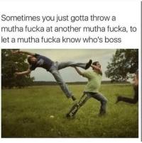 Funny, Another, and Boss: Sometimes you just gotta throwa  mutha fucka at another mutha fucka, to  let a mutha fucka know who's boss Straight up 😂😂😁