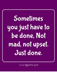 done: Sometimes  you just have to  be done, Not  mad, not upset  Just done.  I Love myself Do you?