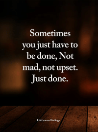<3: Sometimes  you just have to  be done, Not  mad, not upset.  Just done.  LifeLearnedFeelings <3