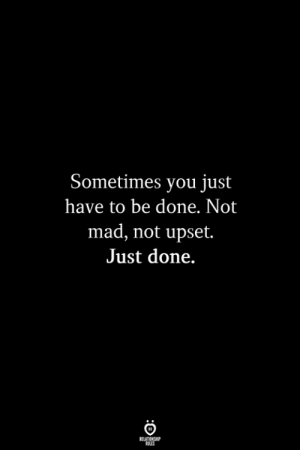 Mad, You, and Done: Sometimes you just  have to be done. Not  mad, not upset.  Just done.