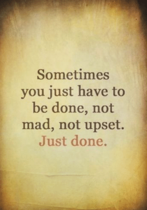 : Sometimes  you just have to  be done, not  mad, not upset.  Just done.
