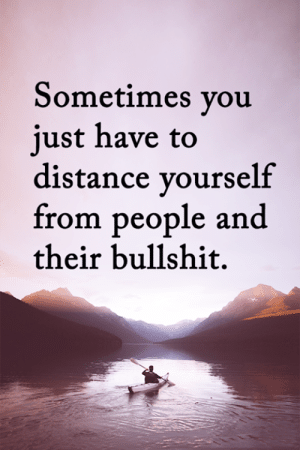 <3: Sometimes you  just have to  distance yourself  from people and  their bullshit. <3