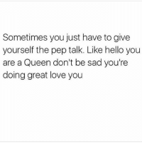 Hello, Love, and Memes: Sometimes you just have to give  yourself the pep talk. Like hello you  are a Queen don't be sad you're  doing great love you You got this ❤️ goodgirlwithbadthoughts 💅🏼