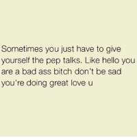 Ass, Bad, and Best Friend: Sometimes you just have to give  yourself the pep talks. Like hello you  are a bad ass bitch don't be sad  you're doing great love u Never confuse self-love with big ego, the two are entirely different. A big ego requires a person to think they are better than others and will put others down in order to keep that perception. Self-love means you are your own best friend and you love, accept, consider, encourage, care for, and believe in yourself. Through that, you are able to do that for others even indirectly by inspiring them to do the same. To be grateful for the gift of a lifetime means to love it...to love you. ~ Doe Zantamata selflove awakespiritual awareness goodvibes