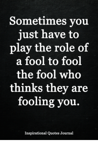 Sometimes You Just Have To Play The Role Of A Fool To Fool The Fool