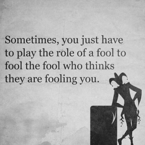 https://t.co/x2633JRgx4: Sometimes, you just have  to play the role of a fool to  fool the fool who thinks  they are fooling you https://t.co/x2633JRgx4